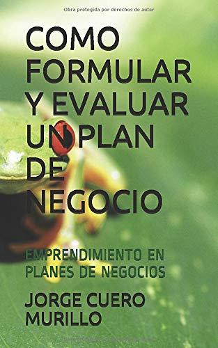 COMO FORMULAR Y EVALUAR UN PLAN DE NEGOCIO: KIT DE FORMACIÓN EMPRESARIAL (EMPRENDIMIENTO EN PLANES DE NEGOCIOS)