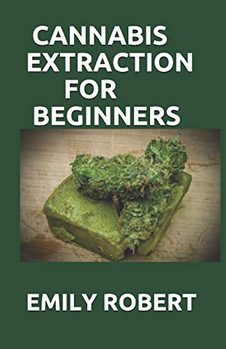 CANNABIS EXTRACTION FOR BEGINNERS: A True guide To Cannabis Extraction Including Pros And Cons Of Ethanol Extraction
