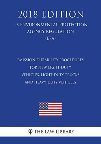 Emission Durability Procedures for New Light-Duty Vehicles, Light-Duty Trucks and Heavy-Duty Vehicles (US Environmental Protection Agency Regulation) (EPA) (2018 Edition)