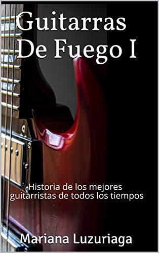 Guitarras De Fuego I: Historia de los mejores guitarristas de ...