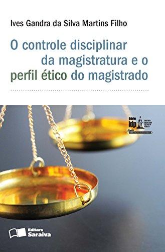 Série IDP - Linha Administração e Políticas Públicas - O controle disciplinar da magistratura e o perfil ético do magist