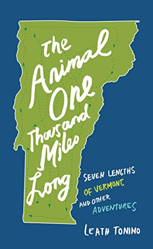 Animal One Thousand Miles Long: Seven Lengths of Vermont and Other Adventures