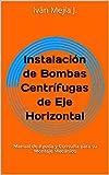 Instalación de Bombas Centrífugas de Eje Horizontal: Manual de Ayuda y Consulta para su Montaje...