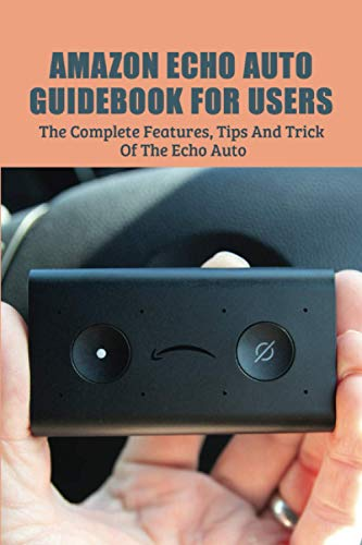 Amazon Echo Auto Guidebook For Users: The Complete Features, Tips And Tricks Of The Echo Auto: Amazon Echo Auto Tricks