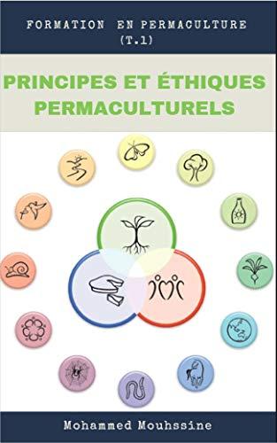 Couverture du livre PRINCIPES ET ÉTHIQUES PERMACULTURELS: Une Nouvelle Approche du Jardin pour bien débuter en permaculture (Formation en Permaculture t. 1)