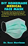DIY HOMEMADE MEDICAL FACE MASK: The Complete Step By Step Guide On How To Make Your Own Medical Face Mask At Home For Protection Against Germs, Viruses And Bacteria
