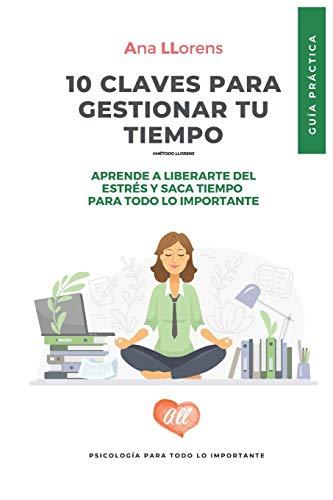 10 claves para gestionar tu tiempo: Guía práctica para la gestion eficaz del tiempo. Ana Llorens