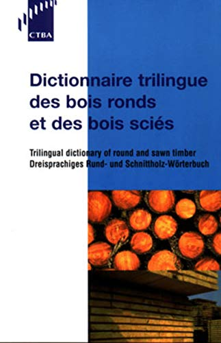 Dictionnaire trilingue des bois ronds et des bois sciés: Trilingual dictionnary of round and swan timber / Dreisprachiges Rund- und Schnittholz-Wörterbuch
