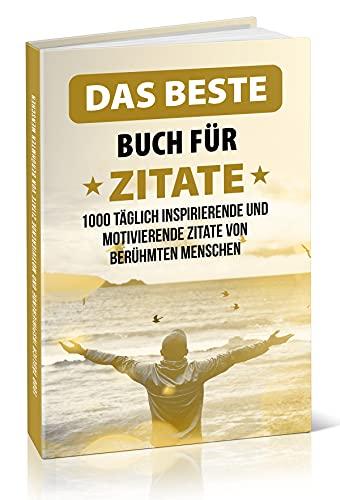 Das beste Buch für Zitate: 1000 täglich inspirierende und motivierende Zitate von berühmten Menschen