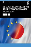EU–Japan Relations and the Crisis of Multilateralism (The University of Sheffield/Routledge Japanese Studies Series)