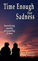 Time Enough for Sadness: Tantalizing, quietly devasting fiction