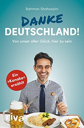 Danke, Deutschland!: Von unser aller Glück, hier zu sein. Ein »Kanake« erzählt