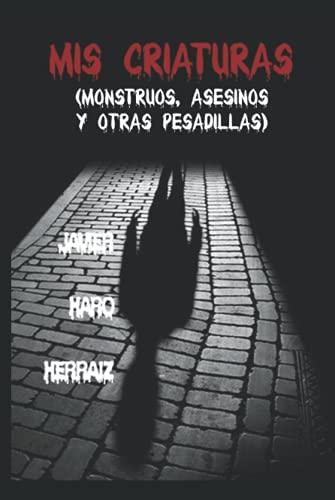 MIS CRIATURAS: MONSTRUOS, ASESINOS Y OTRAS PESADILLAS