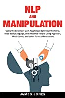 NLP and Manipulation: Using the Secrets of Dark Psychology to Unlock the Mind, Read Body Language and Influence People Using Hypnosis, Mind Games and Other forms of Persuasion