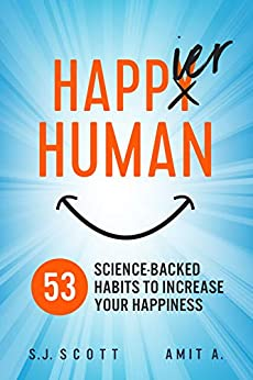 Happier Human: 53 Science-Backed Habits to Increase Your Happiness by [S.J. Scott, Amit A]