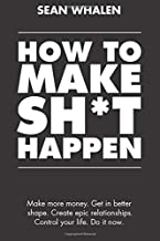 How to Make Sh*t Happen: Make more money, get in better shape, create epic relationships..