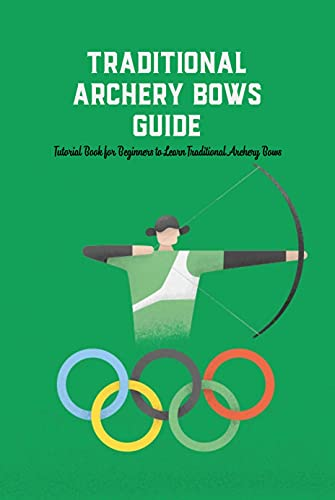 Traditional Archery Bows Guide: Tutorial Book for Beginners to Learn Traditional Archery Bows: Traditional Archery Guide Book (English Edition)
