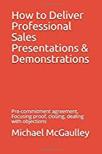 How to Deliver Professional Sales Presentations & Demonstrations: Pre-commitment agreement, Focusing proof, closing, dealing with objections (Small Business Sales How-to)