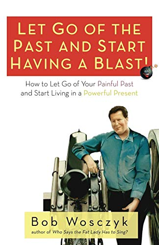 Let Go of the Past and Start Having a Blast! How to Let Go of Your Painful Past and Start Living in a Powerful Present