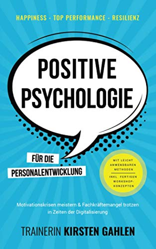 Happiness, Top Performance, Resilienz: POSITIVE PSYCHOLOGIE für die Personalentwicklung: Motivationskrisen meistern & Fachkräftemangel trotzen; In Zeiten der Digitalisierung; Inkl. Workshop-Methoden
