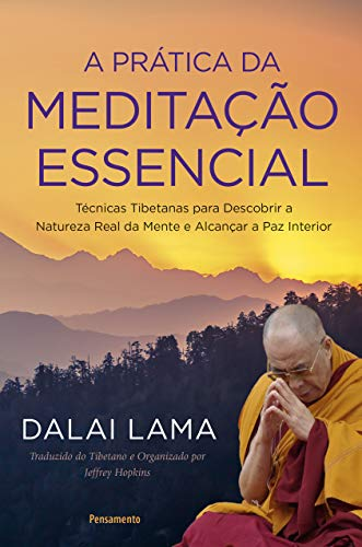 A Prática da Meditação Essencial: Técnicas Tibetanas para Descobrir a Natureza Real da Mente e Alcançar a Paz Interior