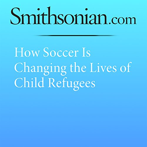 How Soccer Is Changing the Lives of Child Refugees cover art
