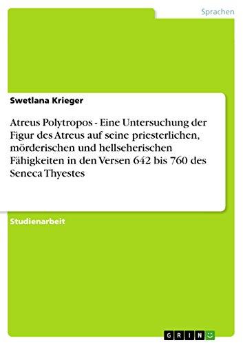 Atreus Polytropos - Eine Untersuchung der Figur des Atreus auf seine priesterlichen, mörderischen und hellseherischen Fähigkeiten in den Versen 642 bis 760 des Seneca Thyestes (German Edition)