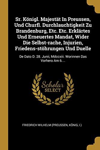 Sr. Königl. Majestät in Preussen, Und Churfl. Durchlauchtigkeit Zu Brandenburg, Etc. Etc. Erklärtes Und Erneuertes Mandat, Wider Die Selbst-Rache, ... MDCCXIII. Worinnen Das Vorhero Am 6....