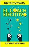 EL COACH EJECUTIVO: El modelo organizacional para ayudar a tu equipo