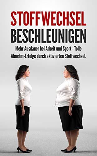 Stoffwechsel beschleunigen: Mehr Ausdauer bei Arbeit und Sport - Tolle Abnehm-Erfolge durch aktivierten Stoffwechsel