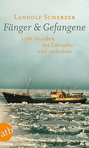 Fänger & Gefangene: 2386 Stunden vor Labrador und anderswo: 2386 Stunden vor Labrador und anderswo. Mit Rezepten der Hochseefischer.