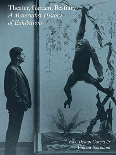 Theater, Garden, Bestiary: A Materialist History of Exhibitions (Sternberg Press)