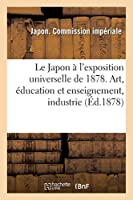 Le Japon A L'Exposition Universelle de 1878. Art, A(c)Ducation Et Enseignement, Industrie, Productions: , Agriculture Et Horticulture 2013413475 Book Cover