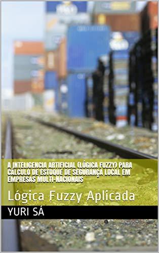 A Inteligencia Artificial (Lógica Fuzzy) para cálculo de estoque de segurança local em empresas multi-nacionais: Lógica Fuzzy Aplicada (Portuguese Edition)