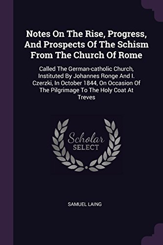 NOTES ON THE RISE PROGRESS & P: Called the German-Catholic Church, Instituted by Johannes Ronge and I. Czerzki, in October 1844, on Occasion of the Pilgrimage to the Holy Coat at Treves