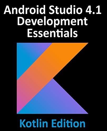 Android Studio 4.1 Development Essentials - Kotlin Edition: Developing Android 11 Apps Using Android Studio 4.1, Kotlin and Android Jetpack