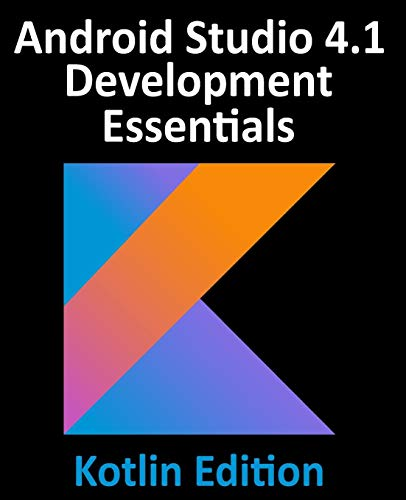 Android Studio 4.1 Development Essentials - Kotlin Edition: Developing Android 11 Apps Using Android Studio 4.1, Kotlin and Android Jetpack