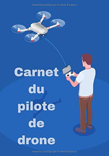 Carnet du pilote de drone: suivi des vols de drone/gardez une trace de tous vos vols et calculer vos heures de vols