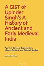 A GIST of Upinder Singh's A History of Ancient and Early Medieval India: For Civil Services Examinations: History Optional and General Studies