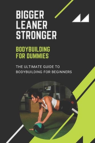 Bigger Leaner Stronger: Bodybuilding For Dummies, The Ultimate Guide to Bodybuilding For Beginners
