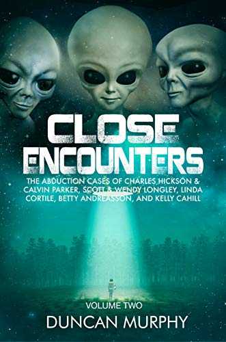 Close Encounters: Volume Two: The Abduction cases of Charles Hickson & Calvin Parker, Scott & Wendy Longley, Linda Cortile, Betty Andreasson, and Kelly Cahill (English Edition)