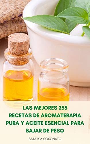 Las Mejores 255 Recetas De Aromaterapia Pura Y Aceite Esencial Para Bajar De Peso : Recetas Para Antienvejecimiento, Curas Naturales, Cuidado De La Piel, Belleza Y Estilo De Vida...