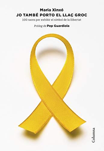 Jo també porto el llaç groc: 100 raons per exhibir el símbol de la llibertat. Pròleg de Pep Guardiola (NO FICCIÓ COLUMNA)
