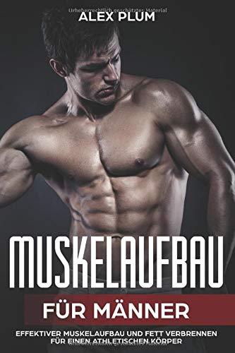 Muskelaufbau für Männer – effektiver Muskelaufbau und Fett verbrennen für einen athletischen Körper