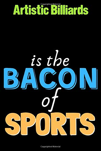 Artistic Billiards Is The Bacon of Sports  - Funny Artistic Billiards Notebook for Players and Coaches: Lined Notebook / Journal Gift, 120 Pages, 6x9, Soft Cover, Matte Finish