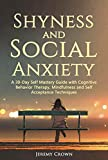 Shyness and Social Anxiety: A 30-Day Self Mastery Guide with Cognitive Behavioral Therapy, Mindfulness and Self Acceptance Techniques