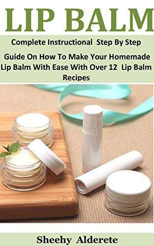 Lip Balm: Complete Instructional Step By Step Guide On How To Make Your Homemade Lip Balm With Ease With Over 12 Lip Balm Recipes by [Sheehy   Alderete]