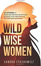 Wild Wise Women: 10 Stories of Fearless Females Relentless in Pursuit of Their Dreams, Success and Happiness