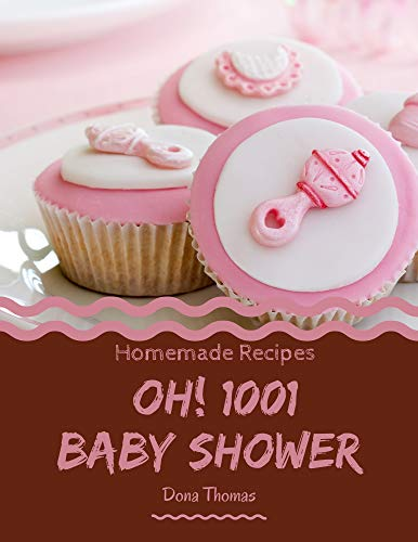 Oh! 1001 Homemade Baby Shower Recipes: The Highest Rated Homemade Baby Shower Cookbook You Should Read