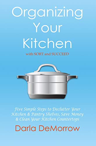 Organizing Your Kitchen with SORT and Succeed: Five Simple Steps to Declutter Your Kitchen and Pantry Shelves, Save Money and Clean Your Kitchen Countertops